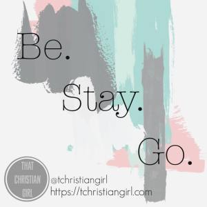 Be. Stay. Go. - That Christian Girl || So if you have a dream, if you want to make a difference in your world… then this series is for you!