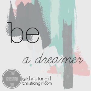 Be A Dreamer - That Christian Girl || I encourage you today to be a dreamer. Even if it seems crazy, even if people say it'll never happen, dream anyway.