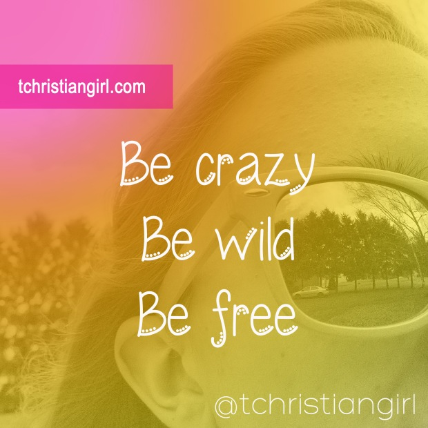 Be crazy. Be wild. Be free. Follow your dreams with a passion and zeal no matter what anyone else has to say.    That Christian Girl