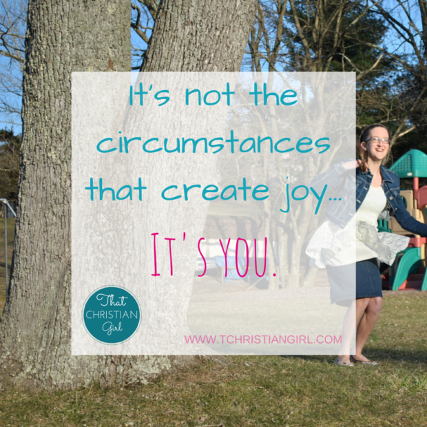 Stay Joyful.    It's not the circumstances that create joy. It's you.    That Christian Girl. Inspiring young women to follow their God-given passion and dreams in their lives.