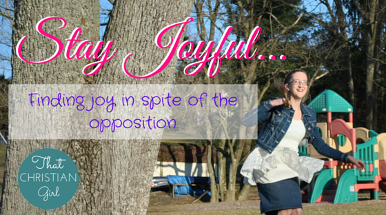 Stay Joyful. || Finding joy in spite of the opposition. || That Christian Girl. Inspiring young women to follow their God-given passion and dreams in their lives.